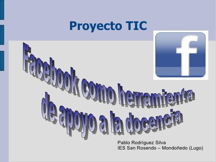 Proyecto TIC Facebook como herramienta de apoyo a la docencia  Pablo Rodríguez Silva IES San Rosendo – Mondoñedo (Lugo)