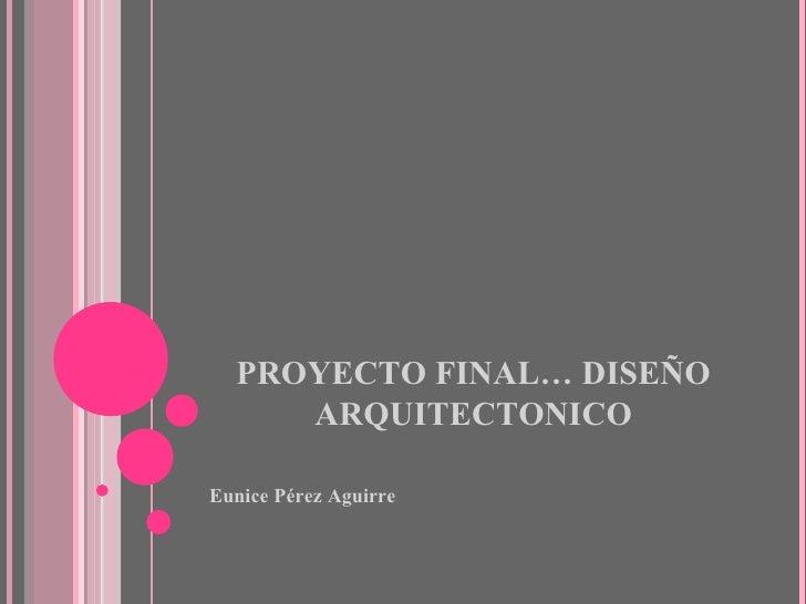 PROYECTO FINAL… DISEÑO ARQUITECTONICO <ul><li>Eunice Pérez Aguirre </li></ul>
