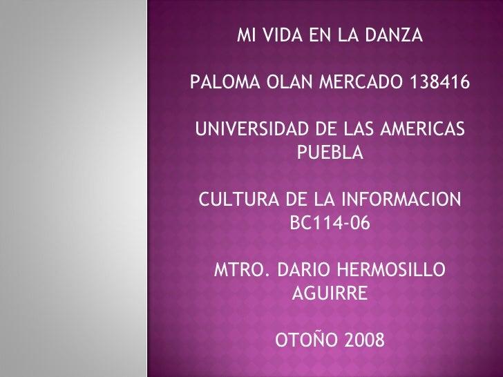 MI VIDA EN LA DANZA PALOMA OLAN MERCADO 138416 UNIVERSIDAD DE LAS AMERICAS PUEBLA CULTURA DE LA INFORMACION BC114-06 MTRO....