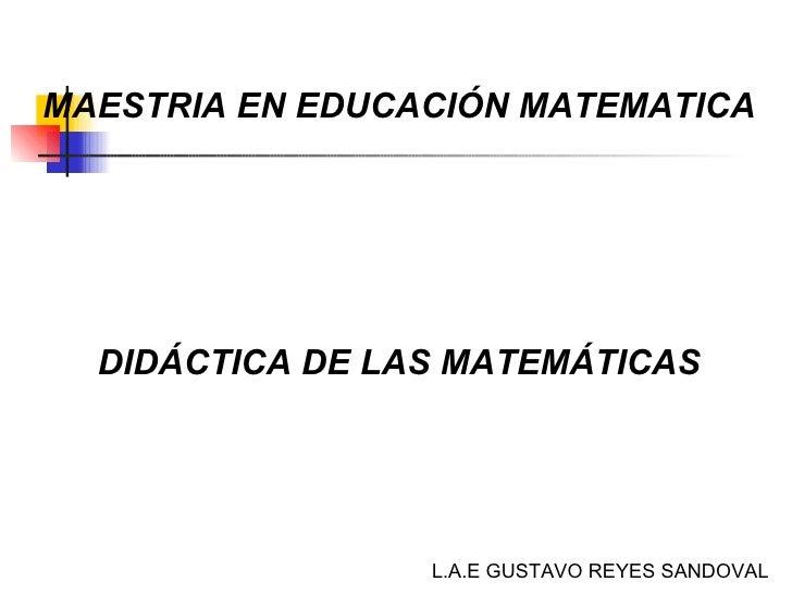 MAESTRIA EN EDUCACIÓN MATEMATICA DIDÁCTICA DE LAS MATEMÁTICAS L.A.E GUSTAVO REYES SANDOVAL