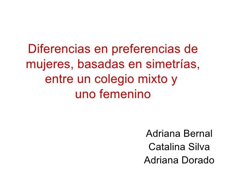 Diferencias en preferencias de mujeres, basadas en simetrías, entre un colegio mixto y  uno femenino Adriana Bernal Catali...