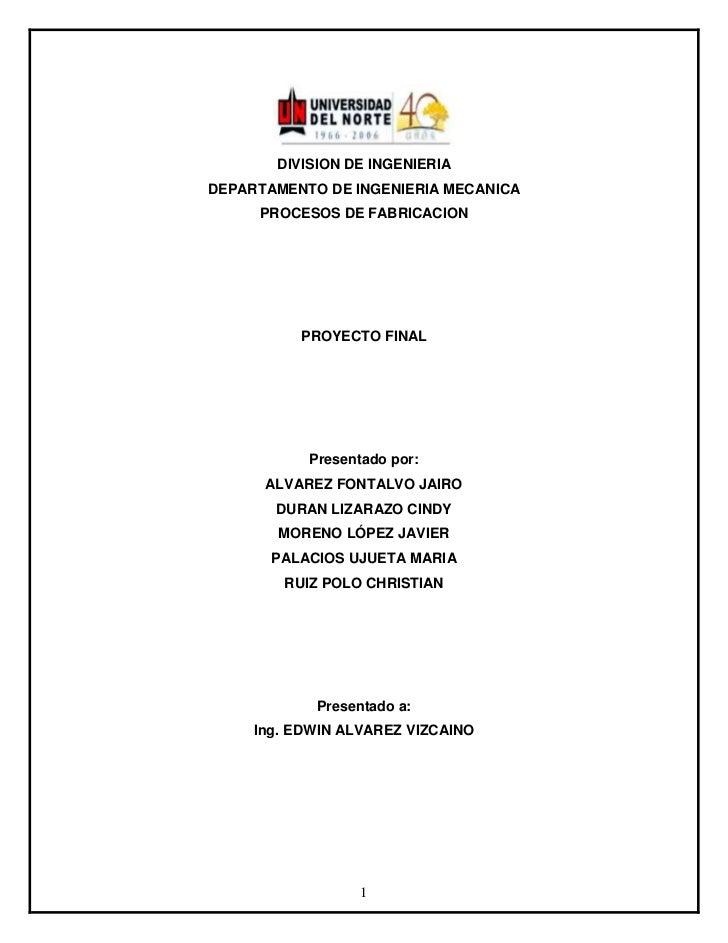 DIVISION DE INGENIERIADEPARTAMENTO DE INGENIERIA MECANICA     PROCESOS DE FABRICACION          PROYECTO FINAL           Pr...
