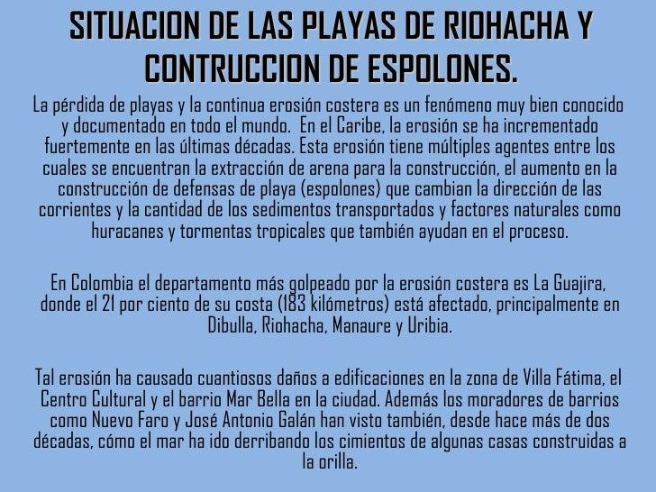 SITUACION DE LAS PLAYAS DE RIOHACHA Y CONTRUCCION DE ESPOLONES. <ul><li>La pérdida de playas y la continua erosión costera...