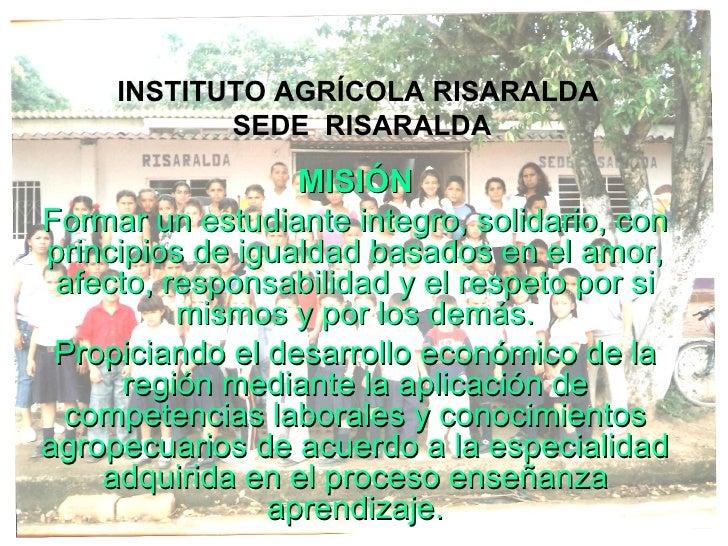INSTITUTO AGRÍCOLA RISARALDA  SEDE  RISARALDA MISIÓN Formar un estudiante integro, solidario, con principios de igualdad b...