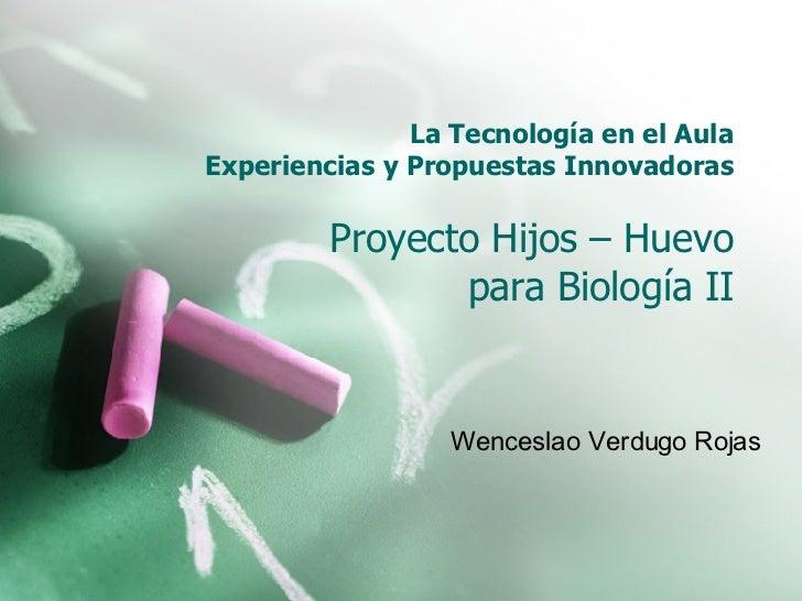 La Tecnología en el Aula Experiencias y Propuestas Innovadoras Proyecto Hijos – Huevo para Biología II Wenceslao Verdugo R...