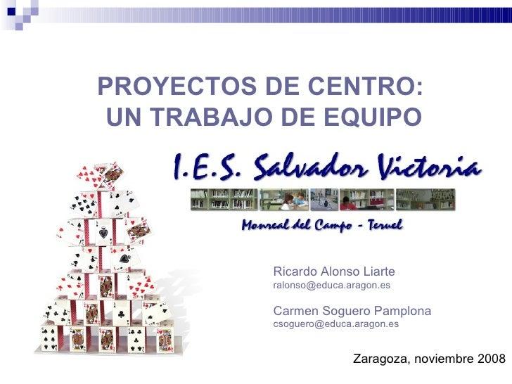 PROYECTOS DE CENTRO:  UN TRABAJO DE EQUIPO Zaragoza, noviembre 2008 Ricardo Alonso Liarte [email_address]   Carmen Soguero...