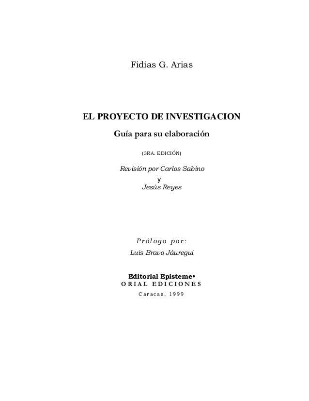 Fidias G. Arias EL PROYECTO DE INVESTIGACION Guía para su elaboración (3RA. EDICIÓN) Revisión por Carlos Sabino y Jesú...