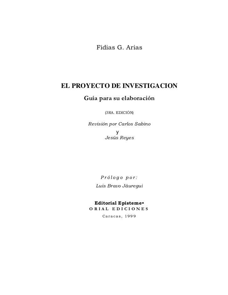 Fidias G. Arias     EL PROYECTO DE INVESTIGACION      Guía para su elaboración              (3RA. EDICIÓN)         Revisió...