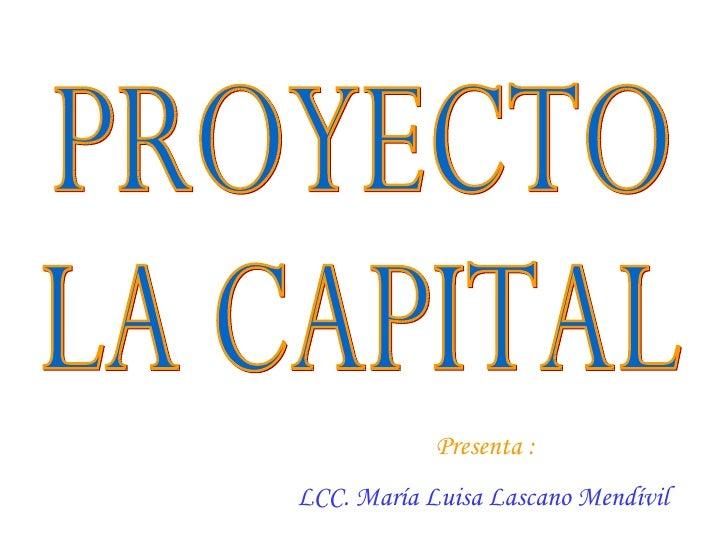 Presenta :  LCC. María Luisa Lascano Mendívil   PROYECTO LA CAPITAL