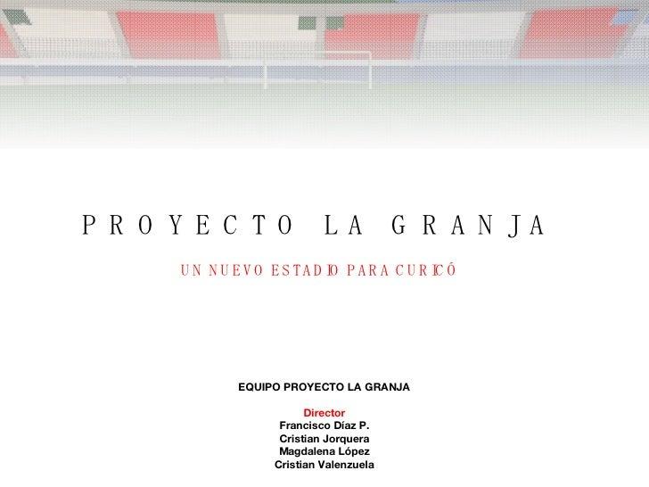 P R O Y E C T O  L A  G R A N J A  UN NUEVO ESTADIO PARA CURICÓ   EQUIPO PROYECTO LA GRANJA Director Francisco Díaz P. Cri...