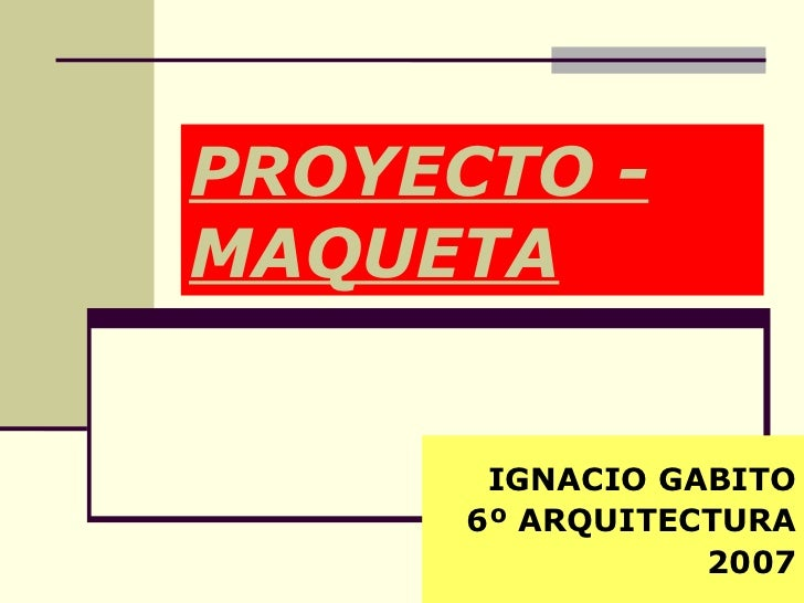 PROYECTO - MAQUETA IGNACIO GABITO 6º ARQUITECTURA 2007