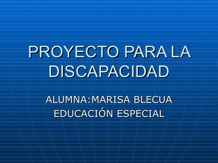 PROYECTO PARA LA DISCAPACIDAD ALUMNA:MARISA BLECUA EDUCACIÓN ESPECIAL