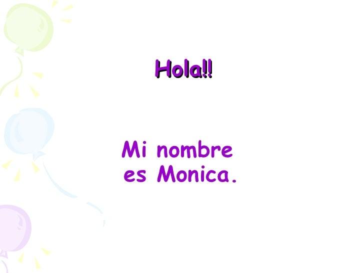 Hola!! <ul><li>Mi nombre es Monica.   </li></ul>