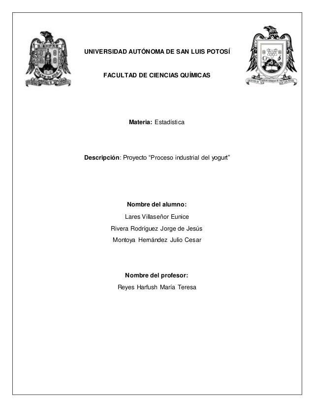 """UNIVERSIDAD AUTÓNOMA DE SAN LUIS POTOSÍ FACULTAD DE CIENCIAS QUÍMICAS Materia: Estadística Descripción: Proyecto """"Proceso ..."""