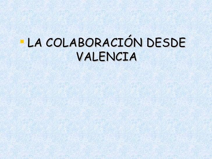 <ul><li>LA COLABORACIÓN DESDE VALENCIA </li></ul>