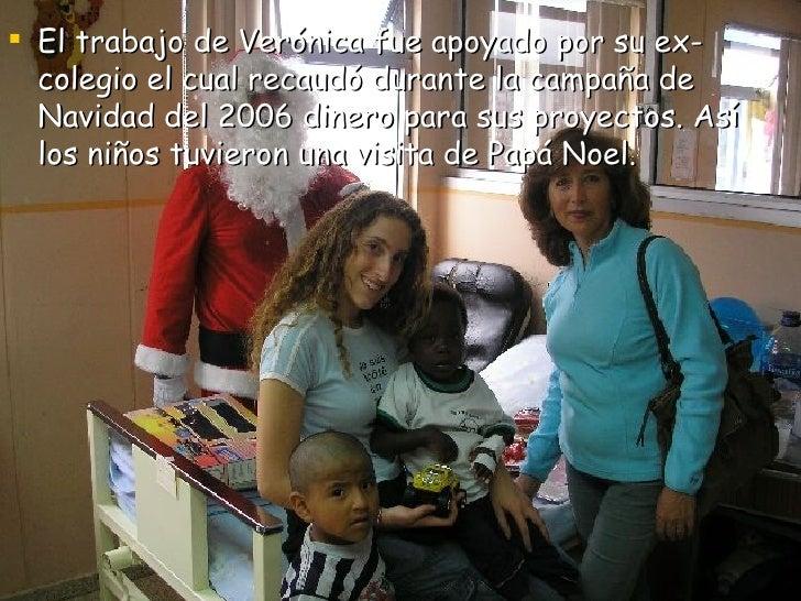<ul><li>El trabajo de Verónica fue apoyado por su ex-colegio el cual recaudó durante la campaña de Navidad del 2006 dinero...