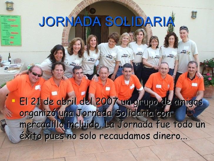 JORNADA SOLIDARIA <ul><li>El 21 de abril del 2007 un grupo de amigas organizó una Jornada Solidaria con mercadillo incluid...