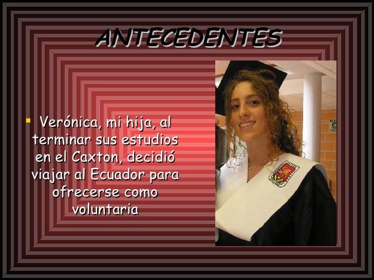 ANTECEDENTES <ul><li>Verónica, mi hija, al terminar sus estudios en el Caxton, decidió viajar al Ecuador para ofrecerse co...