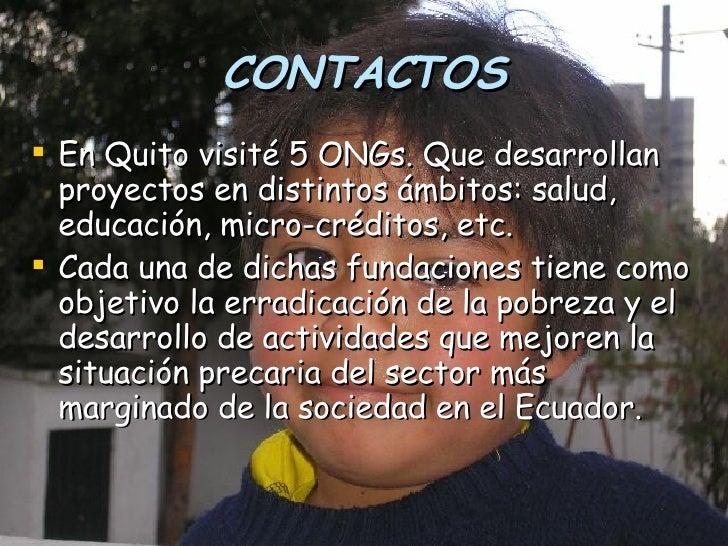 CONTACTOS <ul><li>En Quito visité 5 ONGs. Que desarrollan proyectos en distintos ámbitos: salud, educación, micro-créditos...