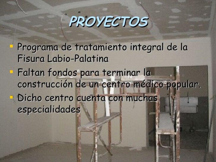 PROYECTOS <ul><li>Programa de tratamiento integral de la Fisura Labio-Palatina </li></ul><ul><li>Faltan fondos para termin...