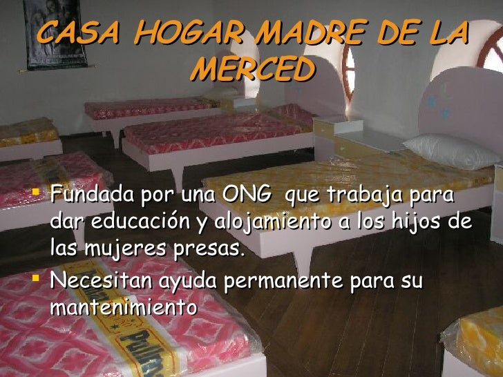 CASA HOGAR MADRE DE LA MERCED <ul><li>Fundada por una ONG  que trabaja para dar educación y alojamiento a los hijos de las...