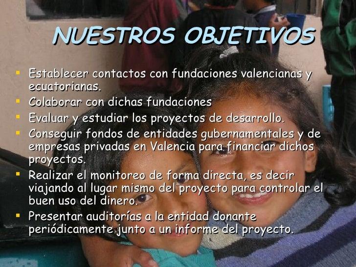 NUESTROS OBJETIVOS <ul><li>Establecer contactos con fundaciones valencianas y ecuatorianas.  </li></ul><ul><li>Colaborar c...