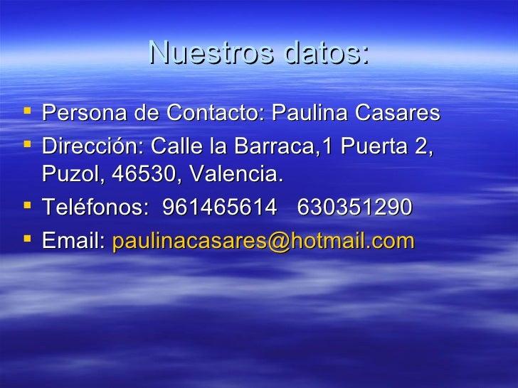 Nuestros datos: <ul><li>Persona de Contacto: Paulina Casares </li></ul><ul><li>Dirección: Calle la Barraca,1 Puerta 2, Puz...