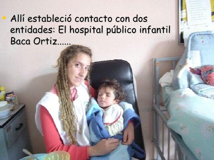 <ul><li>Allí estableció contacto con dos entidades: El hospital público infantil Baca Ortiz...... </li></ul>
