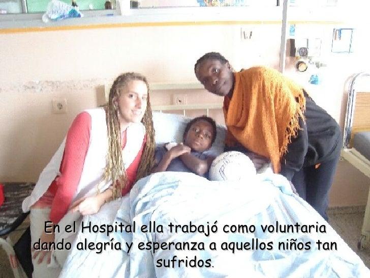 En el Hospital ella trabajó como voluntaria dando alegría y esperanza a aquellos niños tan sufridos .