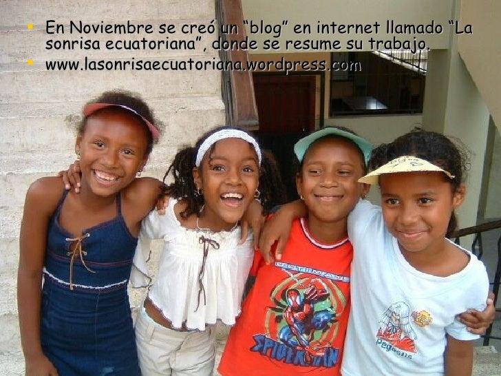 """<ul><li>En Noviembre se creó un """"blog"""" en internet llamado """"La sonrisa ecuatoriana"""", donde se resume su trabajo. </li></ul..."""