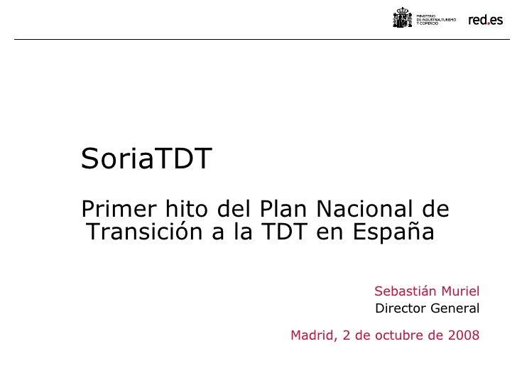 Sebastián Muriel Director General Madrid, 2 de octubre de 2008 SoriaTDT Primer hito del Plan Nacional de Transición a la T...