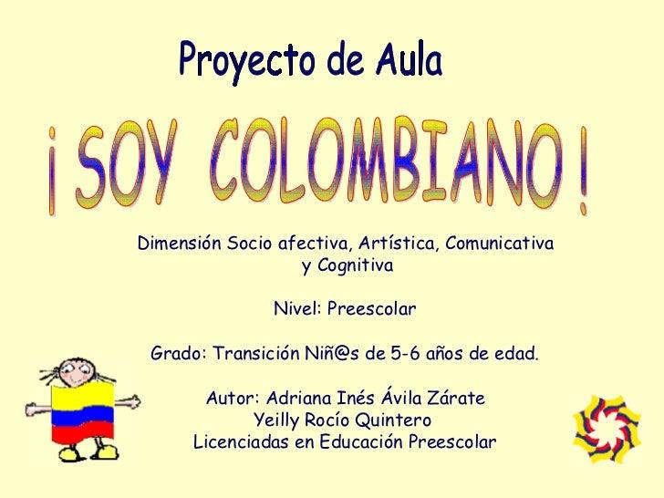 ¡ SOY  COLOMBIANO ! Dimensión Socio afectiva, Artística, Comunicativa  y Cognitiva Nivel: Preescolar Grado: Transición Niñ...