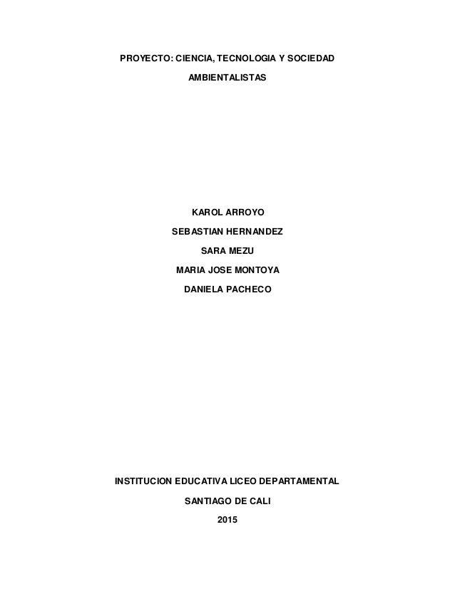 PROYECTO: CIENCIA, TECNOLOGIA Y SOCIEDAD AMBIENTALISTAS KAROL ARROYO SEBASTIAN HERNANDEZ SARA MEZU MARIA JOSE MONTOYA DANI...