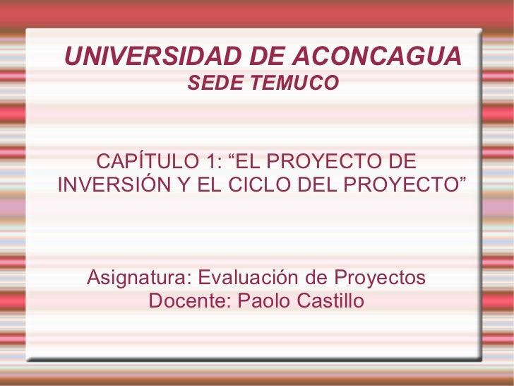 """UNIVERSIDAD DE ACONCAGUA SEDE TEMUCO CAPÍTULO 1: """"EL PROYECTO DE INVERSIÓN Y EL CICLO DEL PROYECTO"""" Asignatura: Evaluación..."""