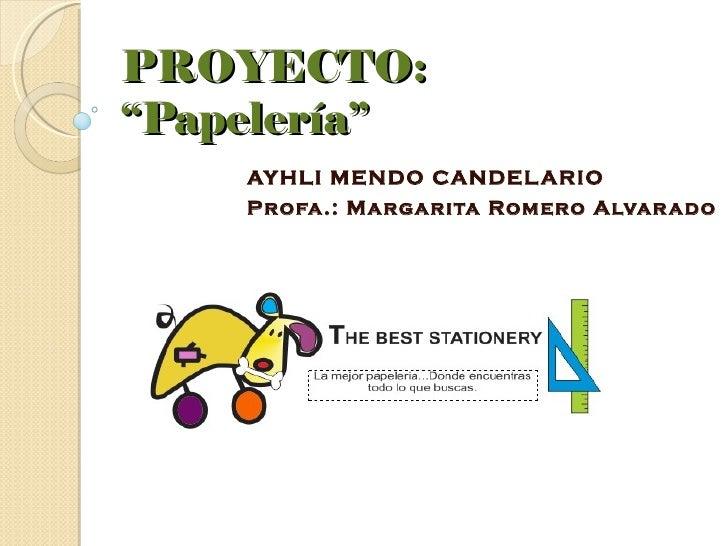 """PROYECTO:""""Papelería""""    AYHLI MENDO CANDEL ARIO    Profa.: Margarita Romero Alvar ado"""