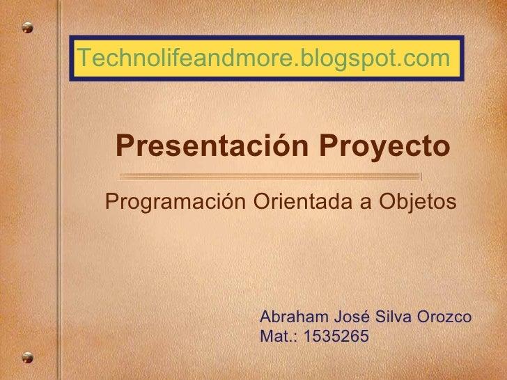 Presentación Proyecto Programación Orientada a Objetos Abraham José Silva Orozco Mat.: 1535265 Technolifeandmore.blogspot....