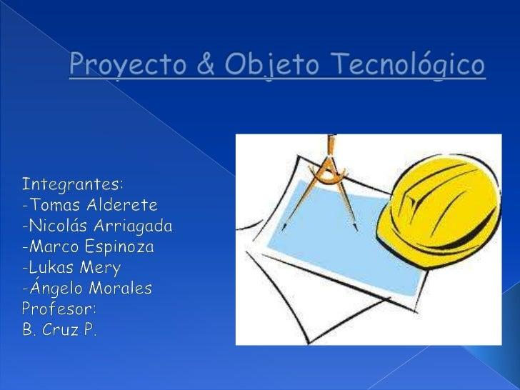 Proyecto & Objeto Tecnológico<br />Integrantes:<br />-Tomas Alderete<br />-Nicolás Arriagada <br />-Marco Espinoza<br />-L...