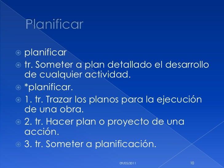 Planificar <br />planificar <br />tr. Someter a plan detallado el desarrollo de cualquier actividad.<br />*planificar.<br ...