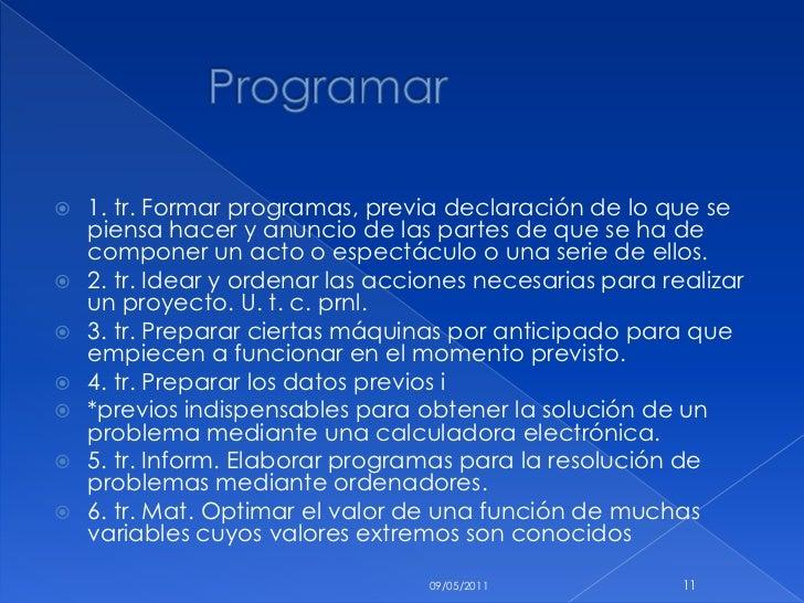 Programar <br />1. tr. Formar programas, previa declaración de lo que se piensa hacer y anuncio de las partes de ...