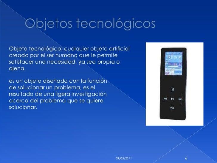 Objetos tecnológicos <br />10/05/2011<br />6<br />Objeto tecnológico: cualquier objeto artificial creado por el ser humano...