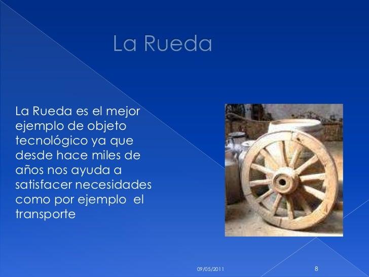 La Rueda<br />10/05/2011<br />8<br />La Rueda es el mejor ejemplo de objeto  tecnológico ya que  desde hace miles de años ...