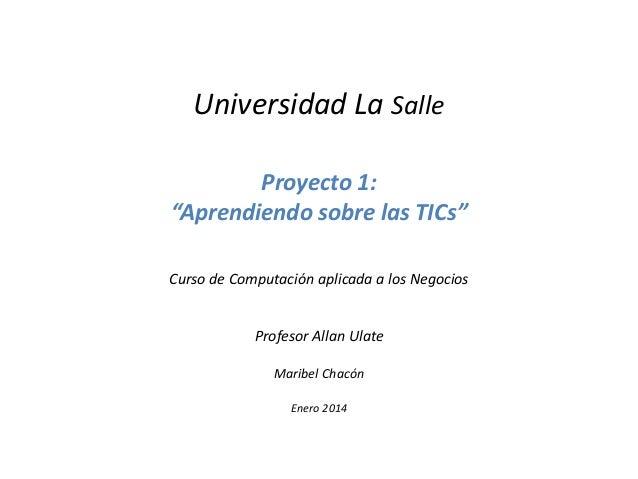 """Universidad La Salle Proyecto 1: """"Aprendiendo sobre las TICs"""" Curso de Computación aplicada a los Negocios  Profesor Allan..."""
