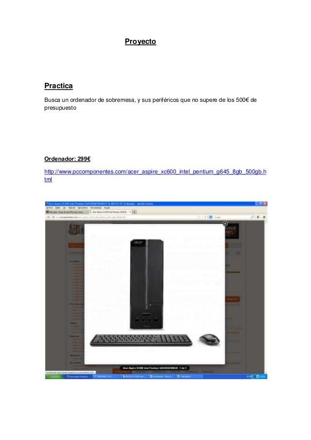 Proyecto Practica Busca un ordenador de sobremesa, y sus periféricos que no supere de los 500€ de presupuesto Ordenador: 2...