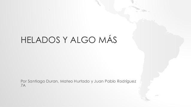 HELADOS Y ALGO MÁS  Por Santiago Duran, Mateo Hurtado y Juan Pablo Rodríguez  7A