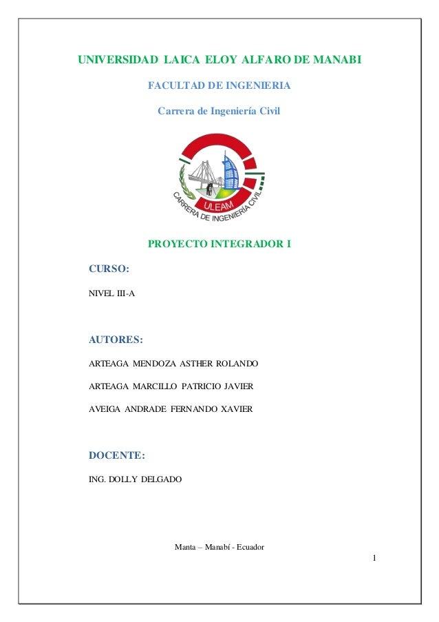 1 UNIVERSIDAD LAICA ELOY ALFARO DE MANABI FACULTAD DE INGENIERIA Carrera de Ingeniería Civil PROYECTO INTEGRADOR I CURSO: ...