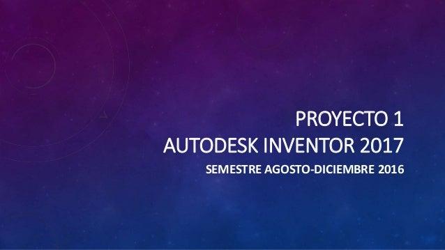 PROYECTO 1 AUTODESK INVENTOR 2017 SEMESTRE AGOSTO-DICIEMBRE 2016