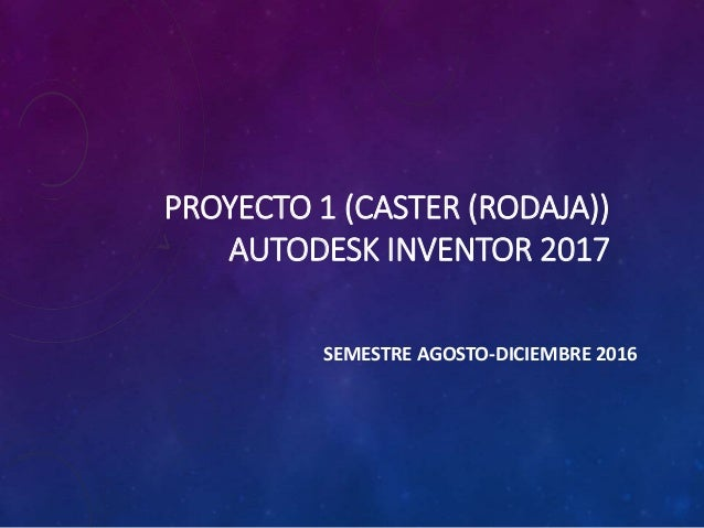 PROYECTO 1 (CASTER (RODAJA)) AUTODESK INVENTOR 2017 SEMESTRE AGOSTO-DICIEMBRE 2016