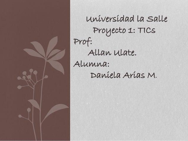 Universidad la Salle Proyecto 1: TICs Prof: Allan Ulate. Alumna: Daniela Arias M.