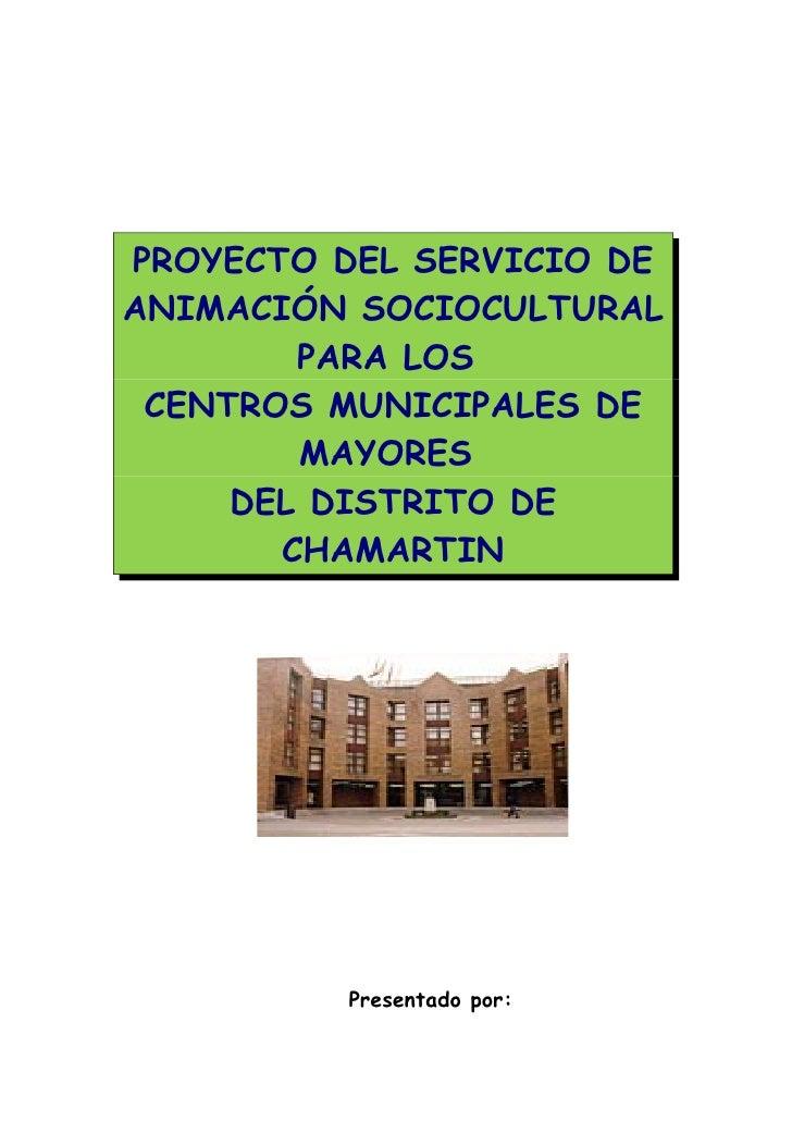 PROYECTO DEL SERVICIO DEANIMACIÓN SOCIOCULTURAL        PARA LOS CENTROS MUNICIPALES DE        MAYORES     DEL DISTRITO DE ...