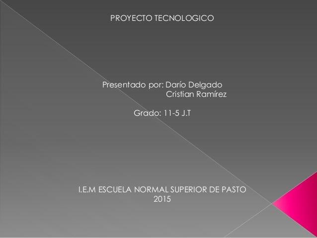 PROYECTO TECNOLOGICO Presentado por: Darío Delgado Cristian Ramírez Grado: 11-5 J.T I.E.M ESCUELA NORMAL SUPERIOR DE PASTO...
